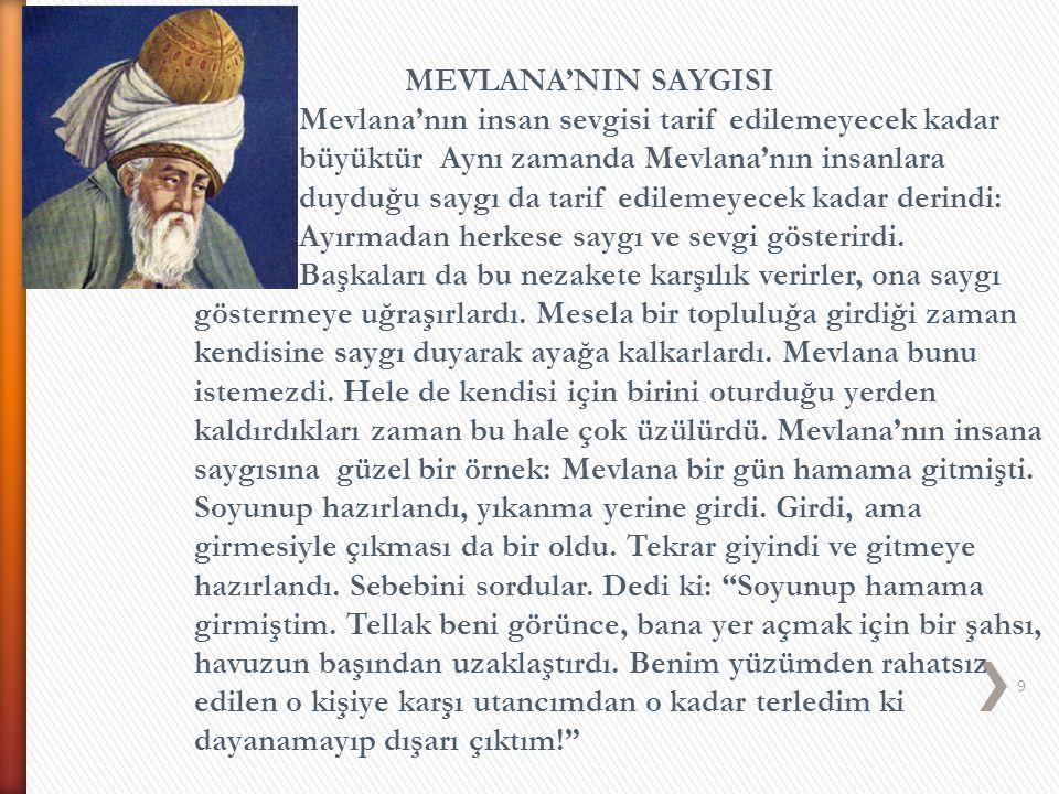 MEVLANA'NIN SAYGISI Mevlana'nın insan sevgisi tarif edilemeyecek kadar. büyüktür. Aynı zamanda Mevlana'nın insanlara.
