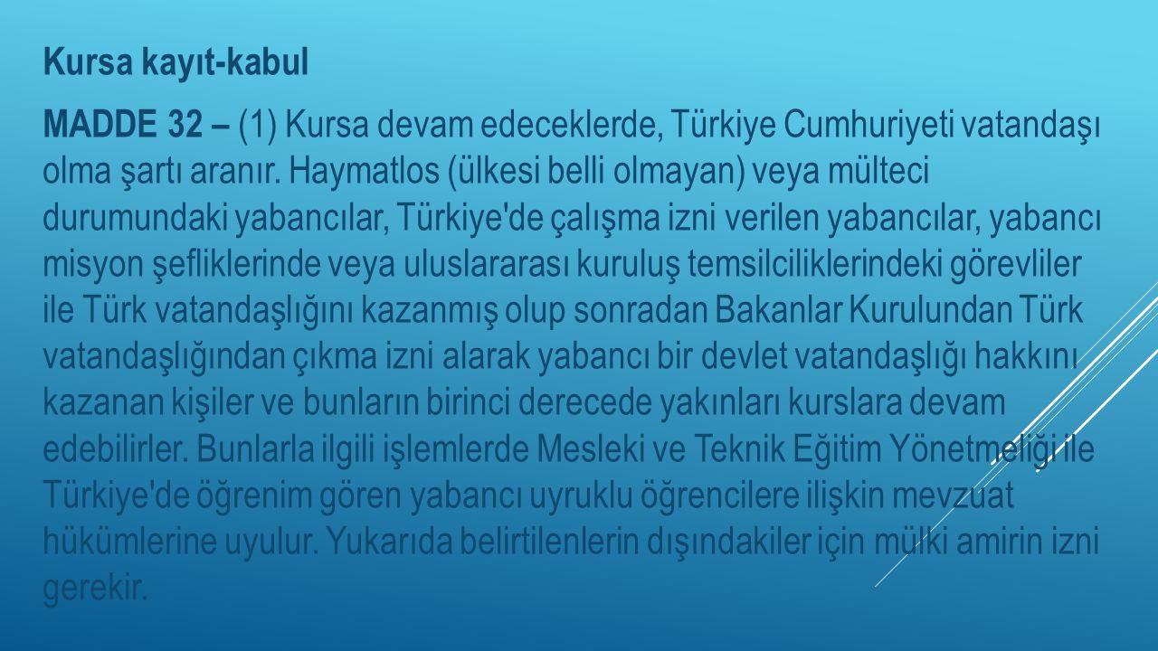 Kursa kayıt-kabul MADDE 32 – (1) Kursa devam edeceklerde, Türkiye Cumhuriyeti vatandaşı olma şartı aranır.