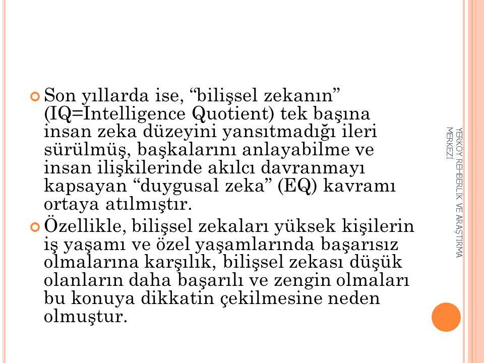 Son yıllarda ise, bilişsel zekanın (IQ=Intelligence Quotient) tek başına insan zeka düzeyini yansıtmadığı ileri sürülmüş, başkalarını anlayabilme ve insan ilişkilerinde akılcı davranmayı kapsayan duygusal zeka (EQ) kavramı ortaya atılmıştır.