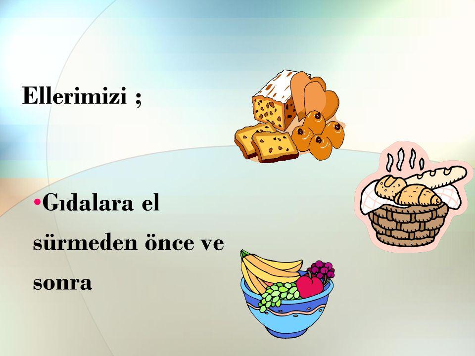 Ellerimizi ; Gıdalara el sürmeden önce ve sonra
