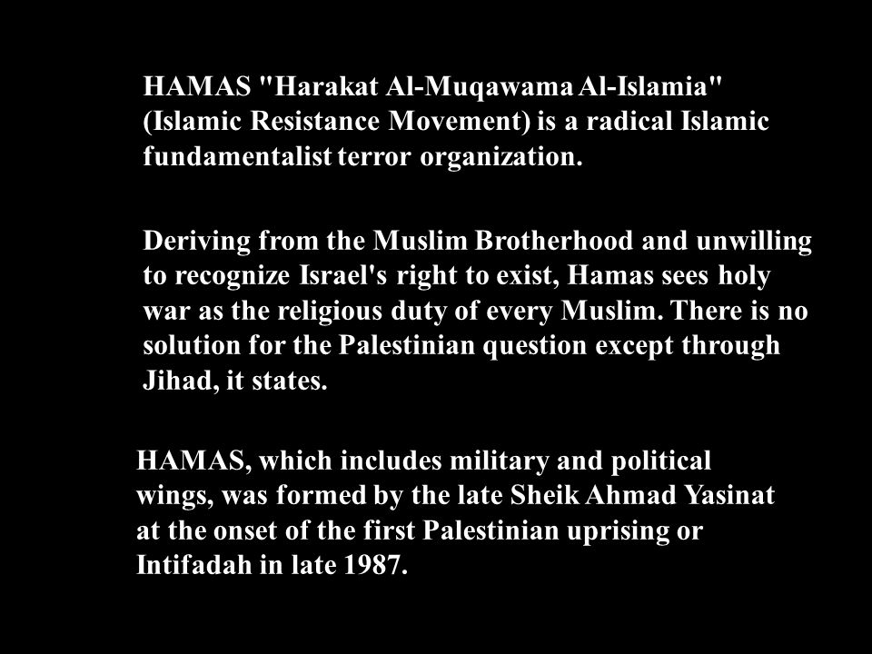 HAMAS Harakat Al-Muqawama Al-Islamia (Islamic Resistance Movement) is a radical Islamic fundamentalist terror organization.