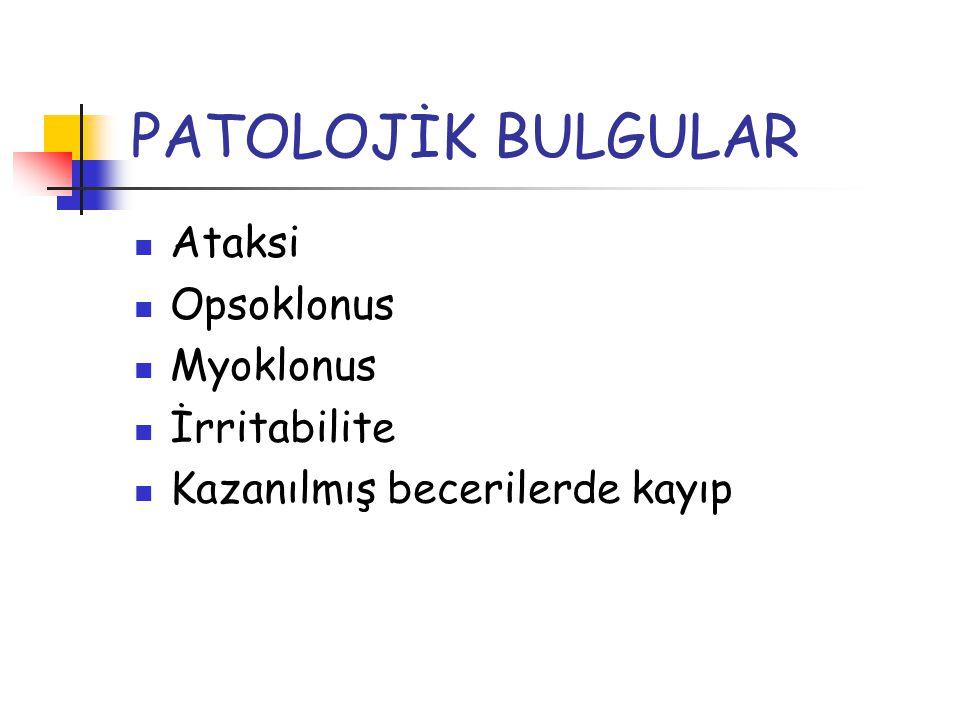 PATOLOJİK BULGULAR Ataksi Opsoklonus Myoklonus İrritabilite