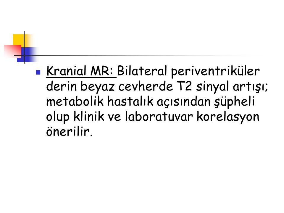 Kranial MR: Bilateral periventriküler derin beyaz cevherde T2 sinyal artışı; metabolik hastalık açısından şüpheli olup klinik ve laboratuvar korelasyon önerilir.