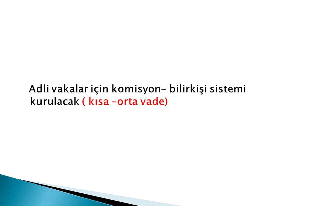 Adli vakalar için komisyon- bilirkişi sistemi kurulacak ( kısa –orta vade)