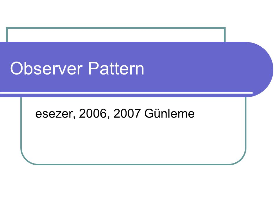 Observer Pattern esezer, 2006, 2007 Günleme