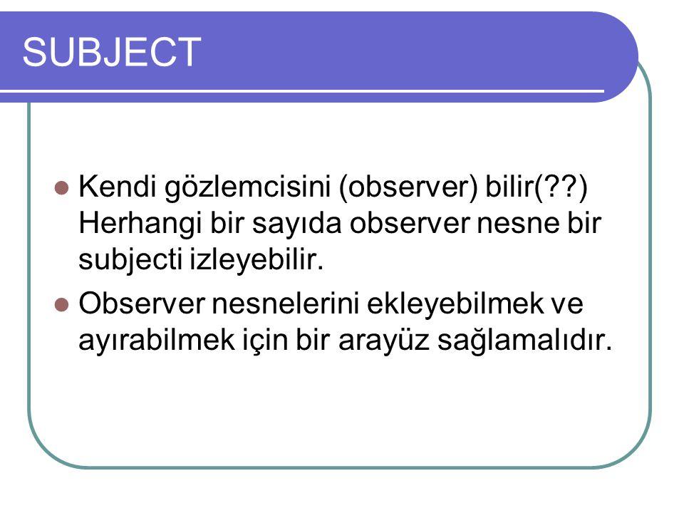 SUBJECT Kendi gözlemcisini (observer) bilir( ) Herhangi bir sayıda observer nesne bir subjecti izleyebilir.