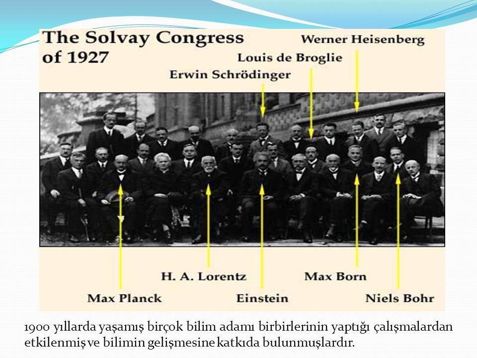 1900 yıllarda yaşamış birçok bilim adamı birbirlerinin yaptığı çalışmalardan etkilenmiş ve bilimin gelişmesine katkıda bulunmuşlardır.
