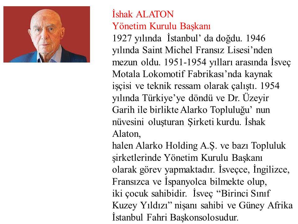 İshak ALATON Yönetim Kurulu Başkanı. 1927 yılında İstanbul' da doğdu. 1946 yılında Saint Michel Fransız Lisesi'nden.