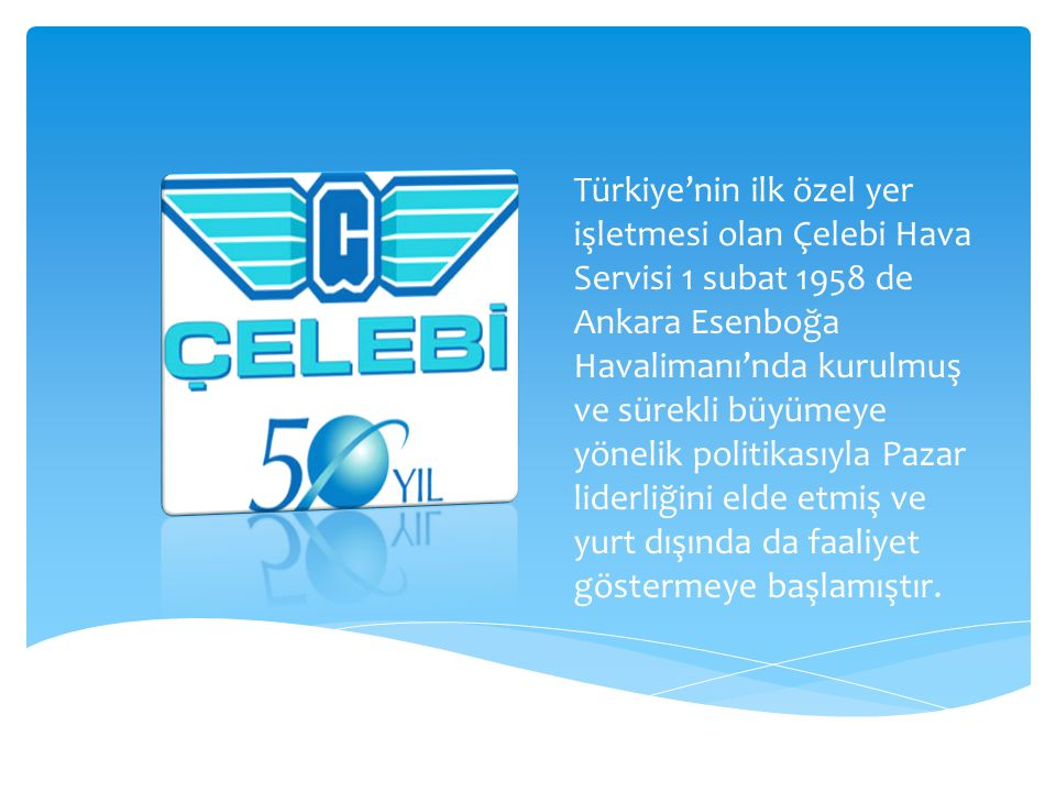 Türkiye'nin ilk özel yer işletmesi olan Çelebi Hava Servisi 1 subat 1958 de Ankara Esenboğa Havalimanı'nda kurulmuş ve sürekli büyümeye yönelik politikasıyla Pazar liderliğini elde etmiş ve yurt dışında da faaliyet göstermeye başlamıştır.