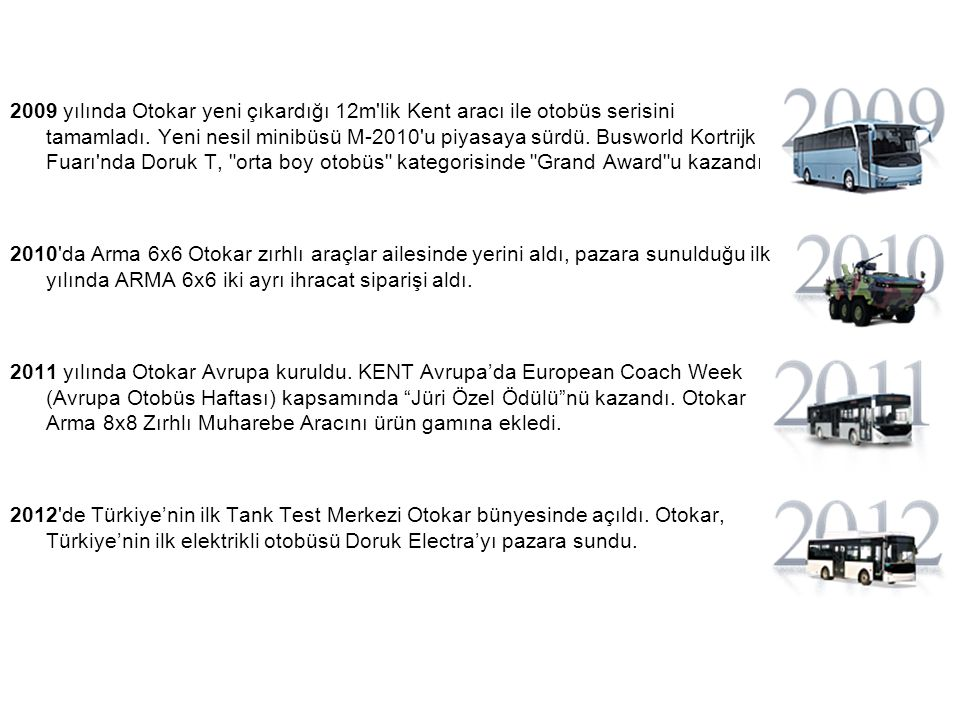 2009 yılında Otokar yeni çıkardığı 12m lik Kent aracı ile otobüs serisini tamamladı. Yeni nesil minibüsü M-2010 u piyasaya sürdü. Busworld Kortrijk Fuarı nda Doruk T, orta boy otobüs kategorisinde Grand Award u kazandı.