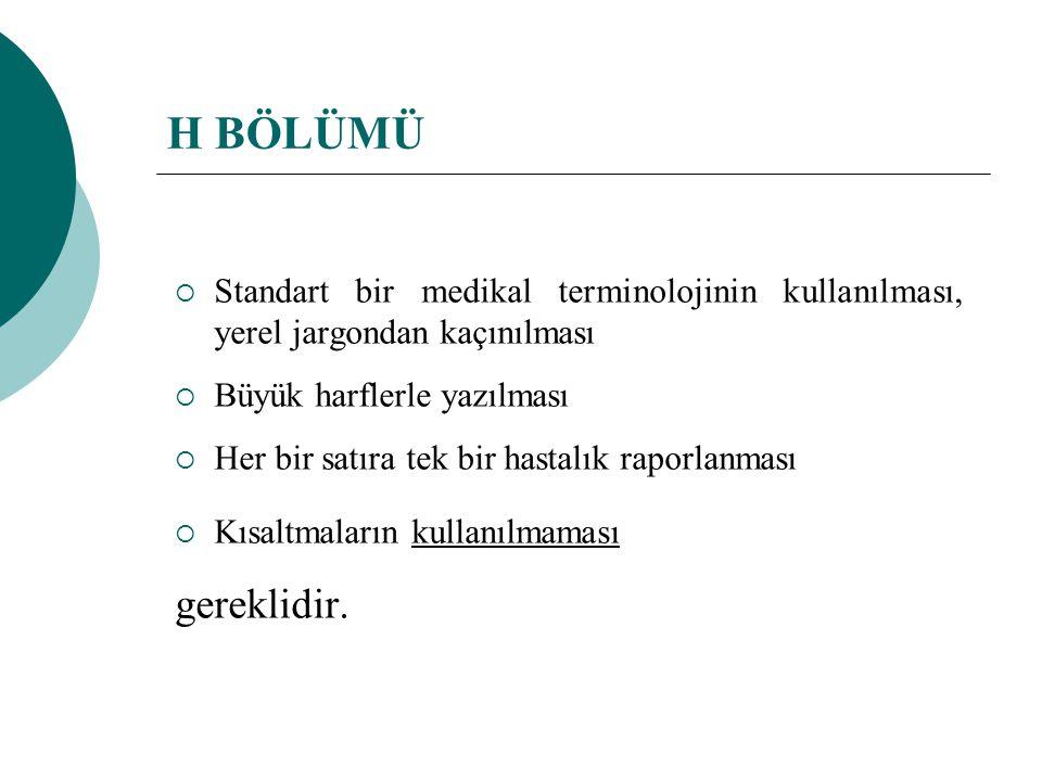 H BÖLÜMÜ Standart bir medikal terminolojinin kullanılması, yerel jargondan kaçınılması. Büyük harflerle yazılması.