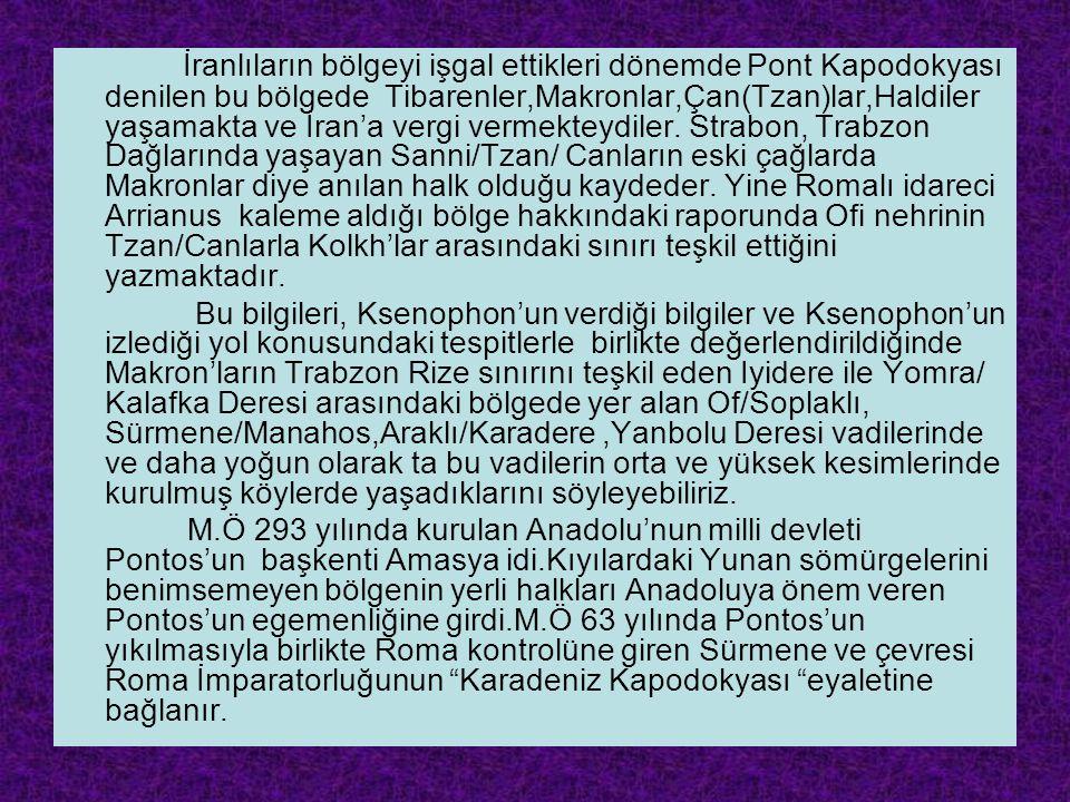 İranlıların bölgeyi işgal ettikleri dönemde Pont Kapodokyası denilen bu bölgede Tibarenler,Makronlar,Çan(Tzan)lar,Haldiler yaşamakta ve İran'a vergi vermekteydiler. Strabon, Trabzon Dağlarında yaşayan Sanni/Tzan/ Canların eski çağlarda Makronlar diye anılan halk olduğu kaydeder. Yine Romalı idareci Arrianus kaleme aldığı bölge hakkındaki raporunda Ofi nehrinin Tzan/Canlarla Kolkh'lar arasındaki sınırı teşkil ettiğini yazmaktadır.