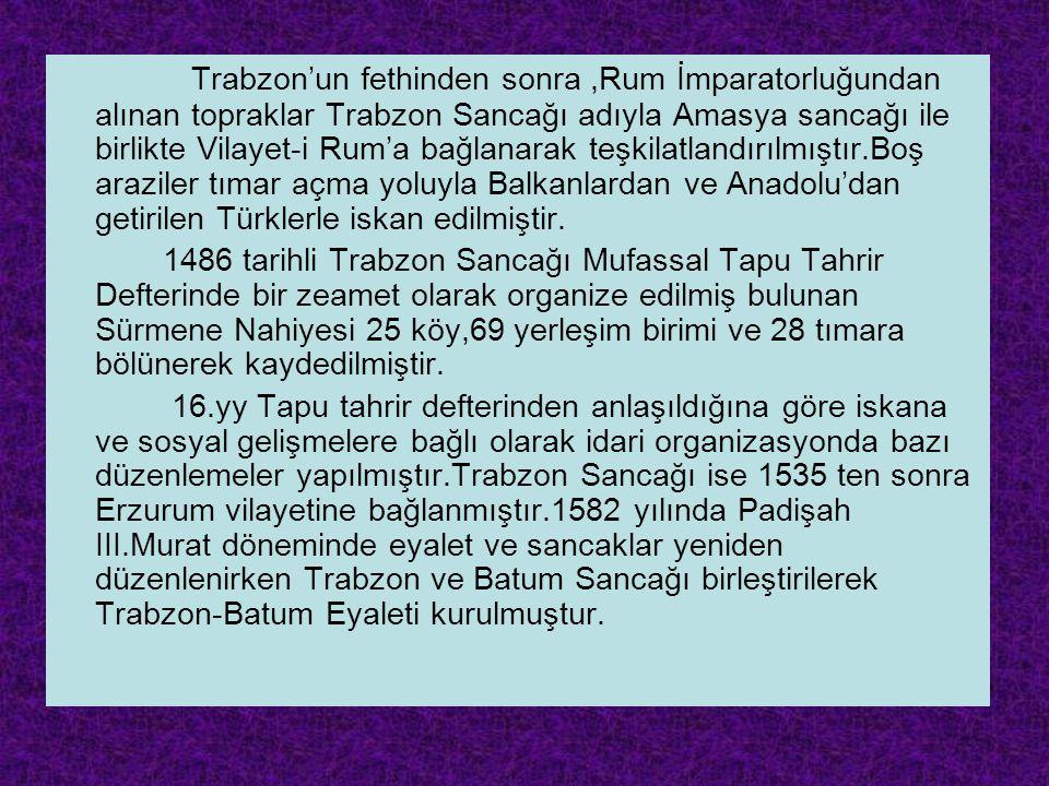 Trabzon'un fethinden sonra ,Rum İmparatorluğundan alınan topraklar Trabzon Sancağı adıyla Amasya sancağı ile birlikte Vilayet-i Rum'a bağlanarak teşkilatlandırılmıştır.Boş araziler tımar açma yoluyla Balkanlardan ve Anadolu'dan getirilen Türklerle iskan edilmiştir.
