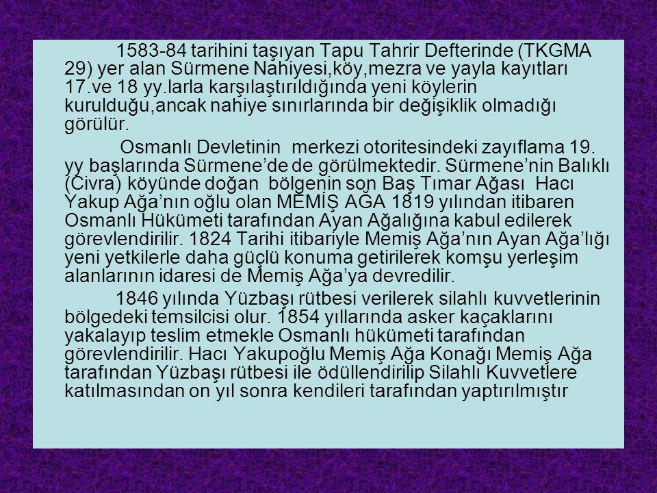 1583-84 tarihini taşıyan Tapu Tahrir Defterinde (TKGMA 29) yer alan Sürmene Nahiyesi,köy,mezra ve yayla kayıtları 17.ve 18 yy.larla karşılaştırıldığında yeni köylerin kurulduğu,ancak nahiye sınırlarında bir değişiklik olmadığı görülür.