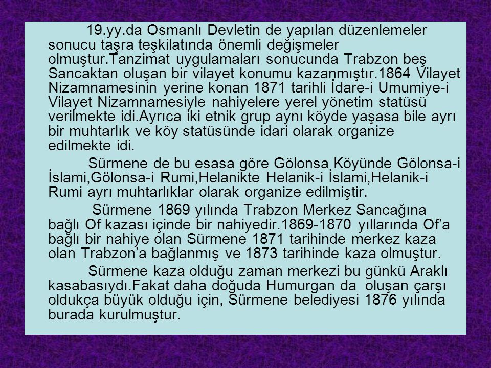 19.yy.da Osmanlı Devletin de yapılan düzenlemeler sonucu taşra teşkilatında önemli değişmeler olmuştur.Tanzimat uygulamaları sonucunda Trabzon beş Sancaktan oluşan bir vilayet konumu kazanmıştır.1864 Vilayet Nizamnamesinin yerine konan 1871 tarihli İdare-i Umumiye-i Vilayet Nizamnamesiyle nahiyelere yerel yönetim statüsü verilmekte idi.Ayrıca iki etnik grup aynı köyde yaşasa bile ayrı bir muhtarlık ve köy statüsünde idari olarak organize edilmekte idi.