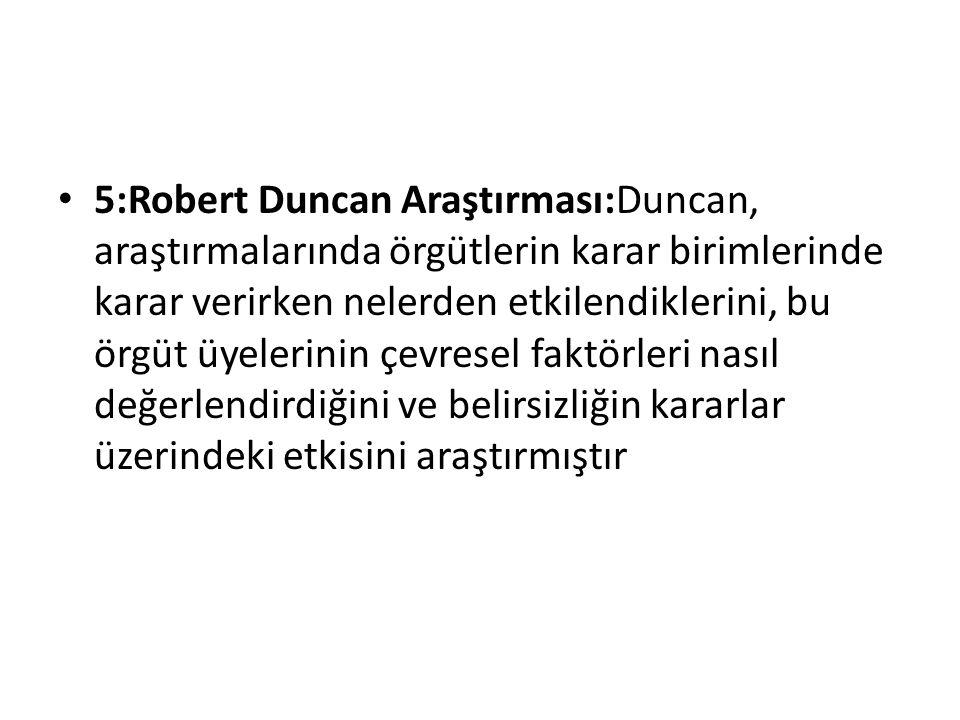 5:Robert Duncan Araştırması:Duncan, araştırmalarında örgütlerin karar birimlerinde karar verirken nelerden etkilendiklerini, bu örgüt üyelerinin çevresel faktörleri nasıl değerlendirdiğini ve belirsizliğin kararlar üzerindeki etkisini araştırmıştır