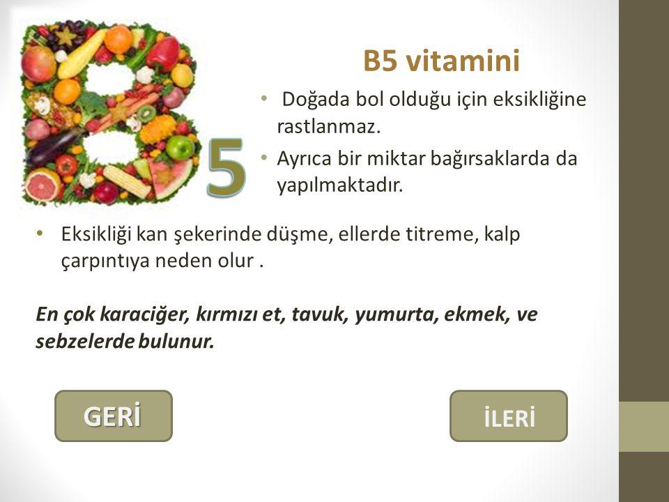 B5 vitamini Doğada bol olduğu için eksikliğine rastlanmaz. Ayrıca bir miktar bağırsaklarda da yapılmaktadır.