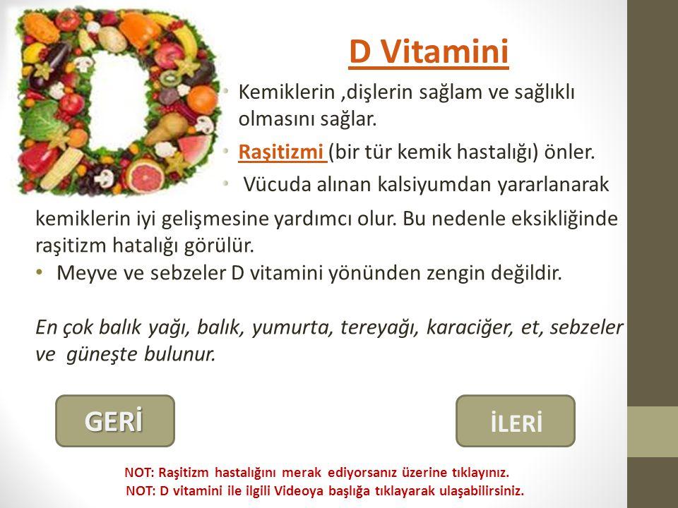 D Vitamini Kemiklerin ,dişlerin sağlam ve sağlıklı olmasını sağlar. Raşitizmi (bir tür kemik hastalığı) önler.