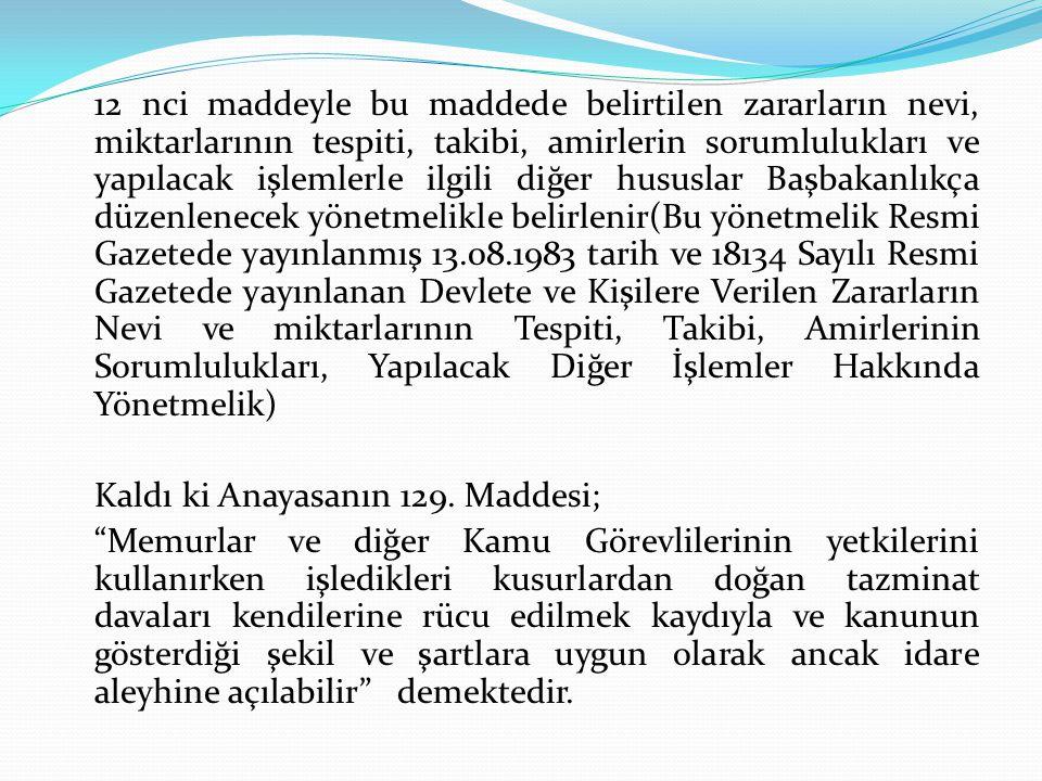 12 nci maddeyle bu maddede belirtilen zararların nevi, miktarlarının tespiti, takibi, amirlerin sorumlulukları ve yapılacak işlemlerle ilgili diğer hususlar Başbakanlıkça düzenlenecek yönetmelikle belirlenir(Bu yönetmelik Resmi Gazetede yayınlanmış 13.08.1983 tarih ve 18134 Sayılı Resmi Gazetede yayınlanan Devlete ve Kişilere Verilen Zararların Nevi ve miktarlarının Tespiti, Takibi, Amirlerinin Sorumlulukları, Yapılacak Diğer İşlemler Hakkında Yönetmelik)