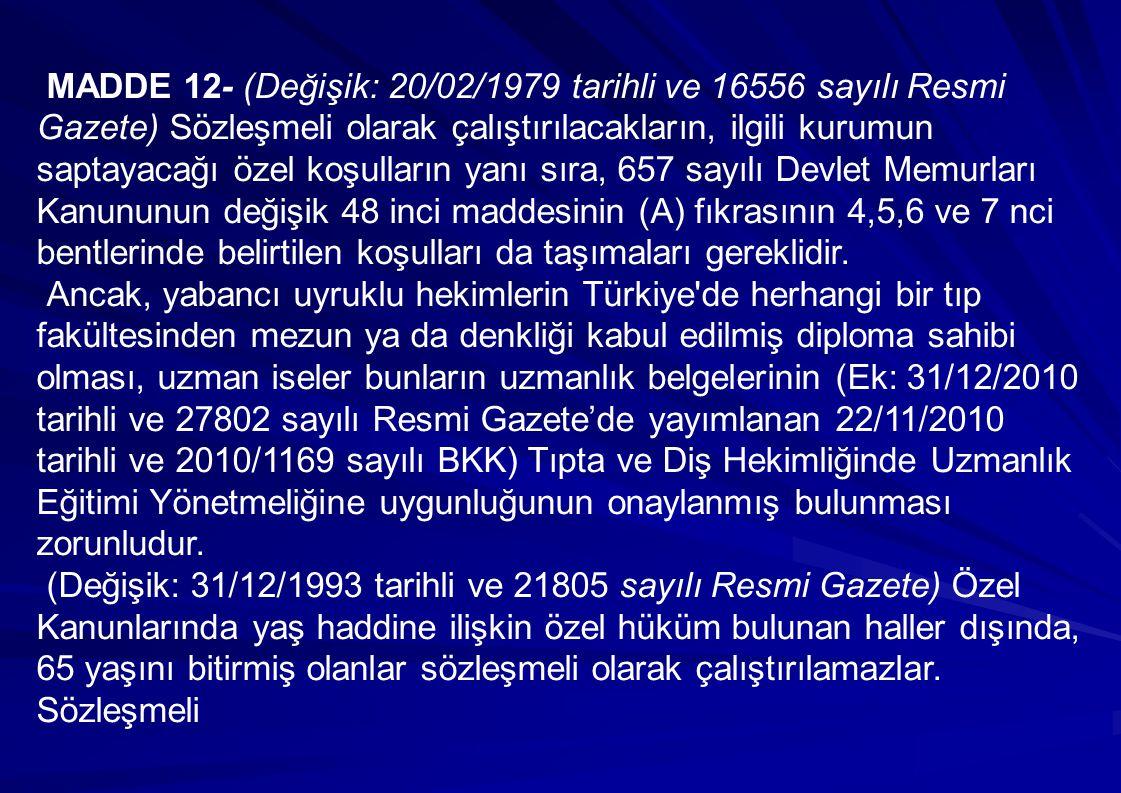 MADDE 12- (Değişik: 20/02/1979 tarihli ve 16556 sayılı Resmi Gazete) Sözleşmeli olarak çalıştırılacakların, ilgili kurumun saptayacağı özel koşulların yanı sıra, 657 sayılı Devlet Memurları Kanununun değişik 48 inci maddesinin (A) fıkrasının 4,5,6 ve 7 nci bentlerinde belirtilen koşulları da taşımaları gereklidir.