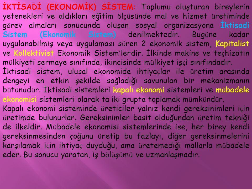İKTİSADİ (EKONOMİK) SİSTEM: Toplumu oluşturan bireylerin yetenekleri ve aldıkları eğitim ölçüsünde mal ve hizmet üretiminde görev almaları sonucunda oluşan sosyal organizasyona İktisadi Sistem (Ekonomik Sistem) denilmektedir. Bugüne kadar uygulanabilmiş veya uygulaması süren 2 ekonomik sistem, Kapitalist ve Kollektivist Ekonomik Sistem'lerdir. İlkinde makine ve teçhizatın mülkiyeti sermaye sınıfında, ikincisinde mülkiyet işçi sınıfındadır.