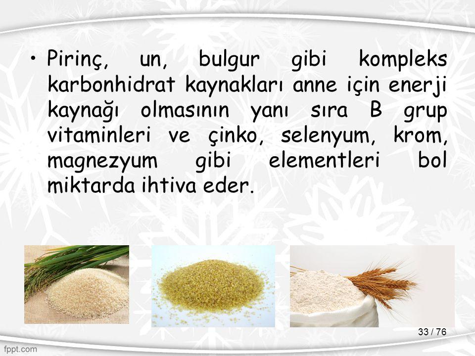 Pirinç, un, bulgur gibi kompleks karbonhidrat kaynakları anne için enerji kaynağı olmasının yanı sıra B grup vitaminleri ve çinko, selenyum, krom, magnezyum gibi elementleri bol miktarda ihtiva eder.