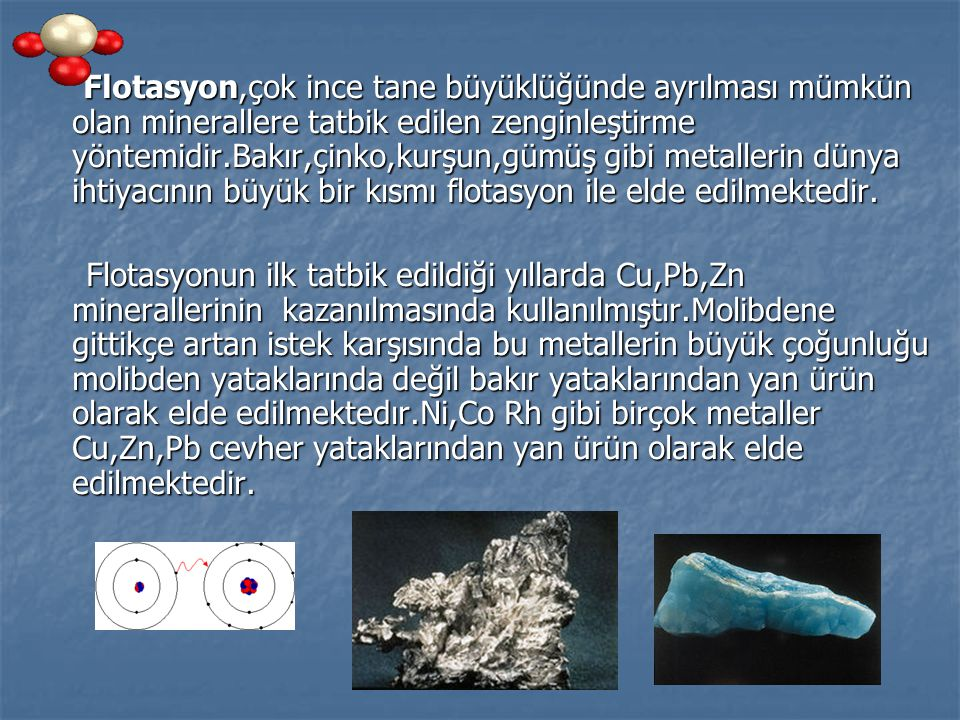 Flotasyon,çok ince tane büyüklüğünde ayrılması mümkün olan minerallere tatbik edilen zenginleştirme yöntemidir.Bakır,çinko,kurşun,gümüş gibi metallerin dünya ihtiyacının büyük bir kısmı flotasyon ile elde edilmektedir.
