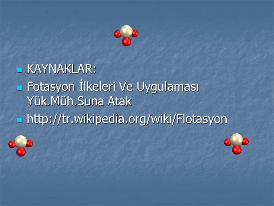 KAYNAKLAR: Fotasyon İlkeleri Ve Uygulaması Yük.Müh.Suna Atak http://tr.wikipedia.org/wiki/Flotasyon