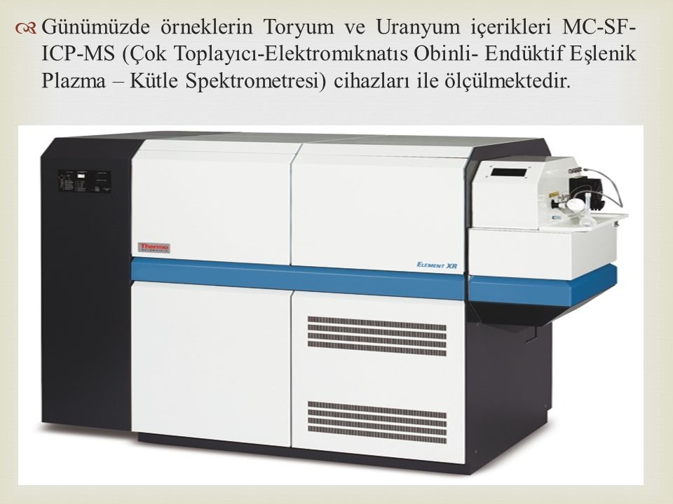 Günümüzde örneklerin Toryum ve Uranyum içerikleri MC-SF-ICP-MS (Çok Toplayıcı-Elektromıknatıs Obinli- Endüktif Eşlenik Plazma – Kütle Spektrometresi) cihazları ile ölçülmektedir.