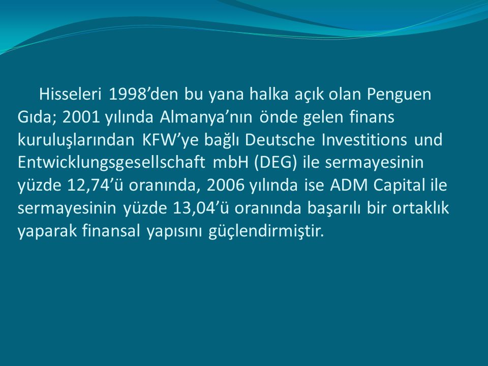 Hisseleri 1998'den bu yana halka açık olan Penguen Gıda; 2001 yılında Almanya'nın önde gelen finans kuruluşlarından KFW'ye bağlı Deutsche Investitions und Entwicklungsgesellschaft mbH (DEG) ile sermayesinin yüzde 12,74'ü oranında, 2006 yılında ise ADM Capital ile sermayesinin yüzde 13,04'ü oranında başarılı bir ortaklık yaparak finansal yapısını güçlendirmiştir.