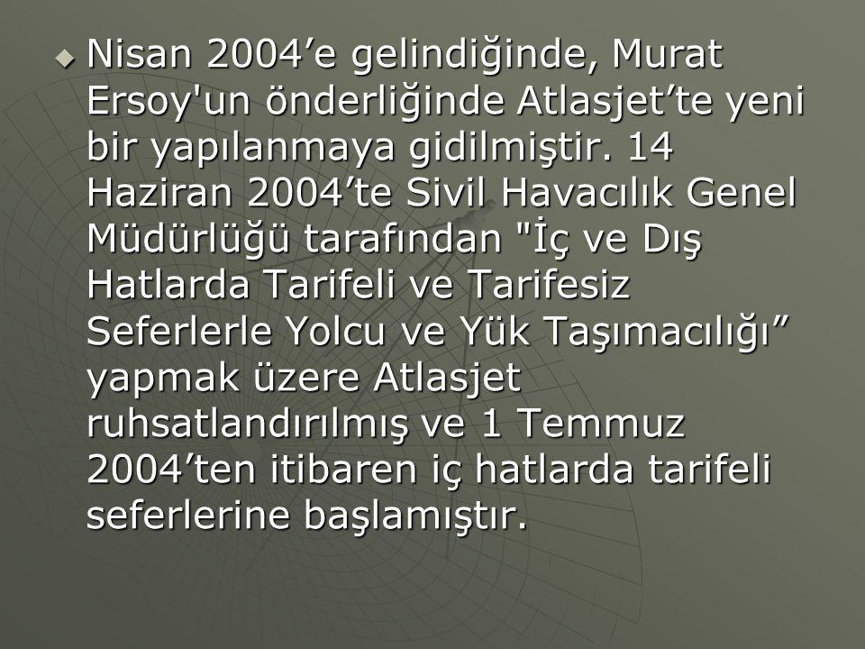 Nisan 2004'e gelindiğinde, Murat Ersoy un önderliğinde Atlasjet'te yeni bir yapılanmaya gidilmiştir.