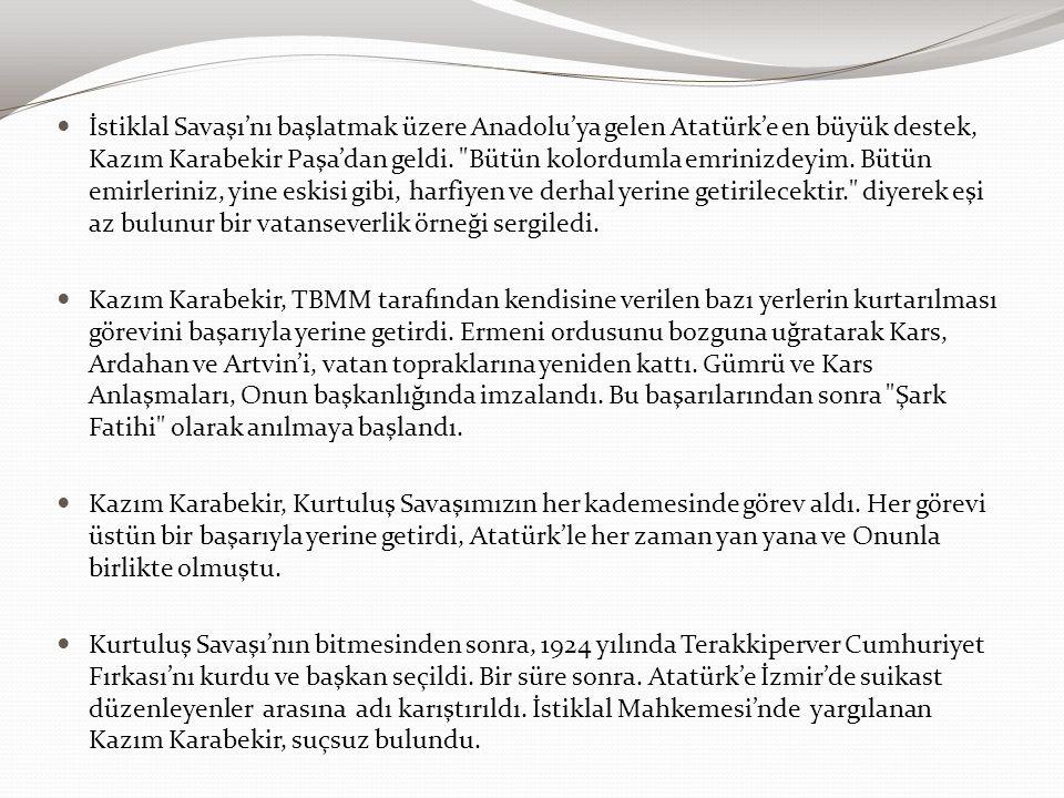 İstiklal Savaşı'nı başlatmak üzere Anadolu'ya gelen Atatürk'e en büyük destek, Kazım Karabekir Paşa'dan geldi. Bütün kolordumla emrinizdeyim. Bütün emirleriniz, yine eskisi gibi, harfiyen ve derhal yerine getirilecektir. diyerek eşi az bulunur bir vatanseverlik örneği sergiledi.