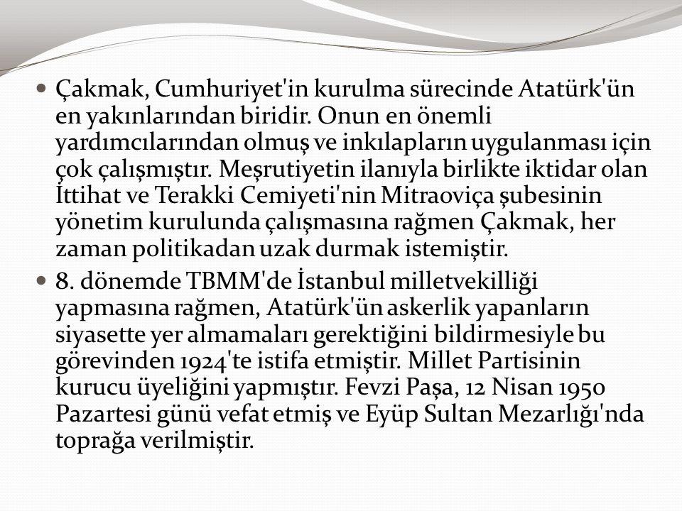 Çakmak, Cumhuriyet in kurulma sürecinde Atatürk ün en yakınlarından biridir. Onun en önemli yardımcılarından olmuş ve inkılapların uygulanması için çok çalışmıştır. Meşrutiyetin ilanıyla birlikte iktidar olan İttihat ve Terakki Cemiyeti nin Mitraoviça şubesinin yönetim kurulunda çalışmasına rağmen Çakmak, her zaman politikadan uzak durmak istemiştir.