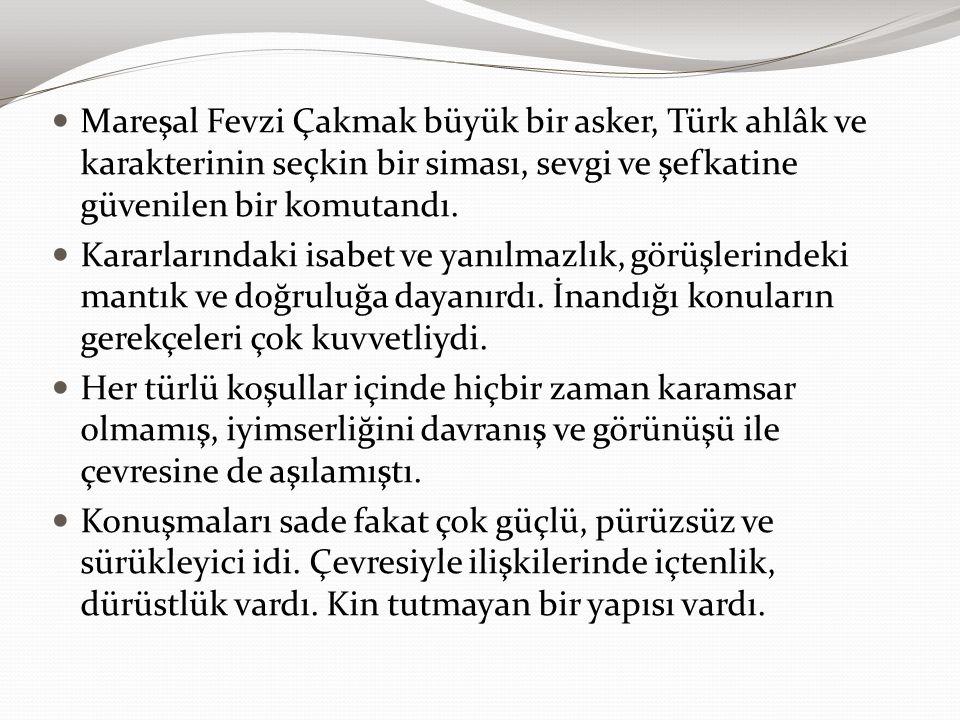 Mareşal Fevzi Çakmak büyük bir asker, Türk ahlâk ve karakterinin seçkin bir siması, sevgi ve şefkatine güvenilen bir komutandı.