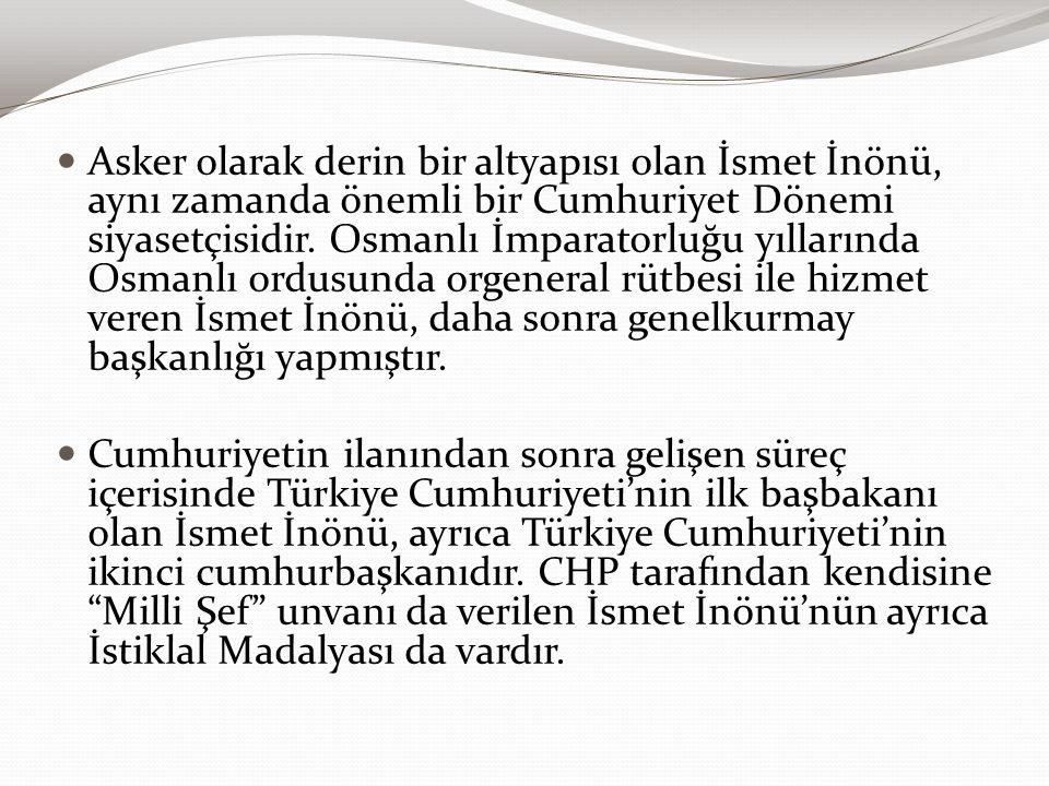 Asker olarak derin bir altyapısı olan İsmet İnönü, aynı zamanda önemli bir Cumhuriyet Dönemi siyasetçisidir. Osmanlı İmparatorluğu yıllarında Osmanlı ordusunda orgeneral rütbesi ile hizmet veren İsmet İnönü, daha sonra genelkurmay başkanlığı yapmıştır.