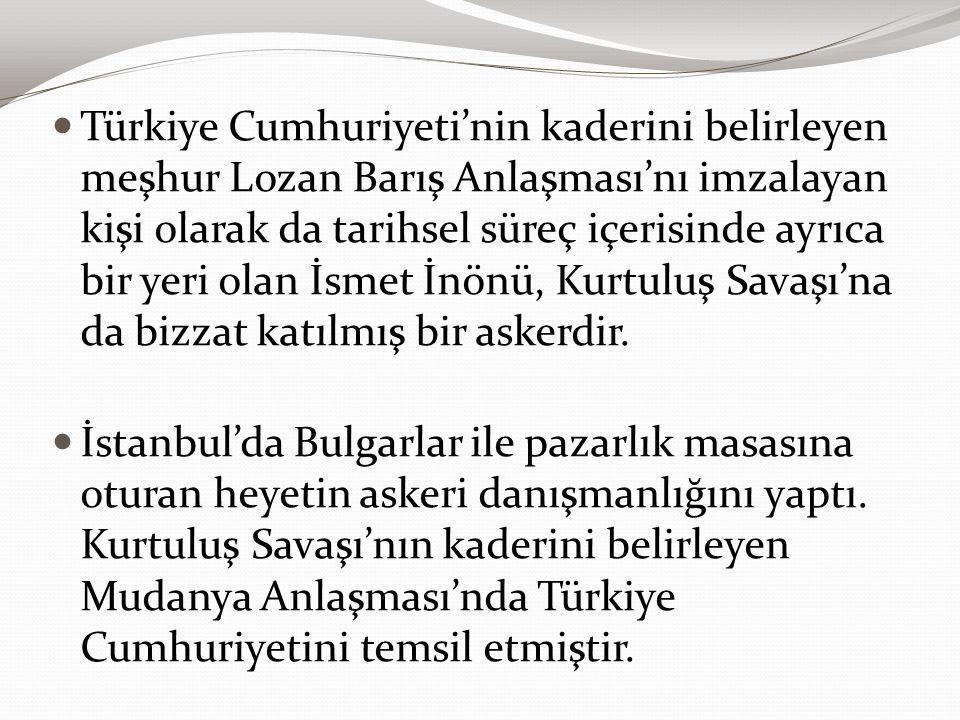 Türkiye Cumhuriyeti'nin kaderini belirleyen meşhur Lozan Barış Anlaşması'nı imzalayan kişi olarak da tarihsel süreç içerisinde ayrıca bir yeri olan İsmet İnönü, Kurtuluş Savaşı'na da bizzat katılmış bir askerdir.