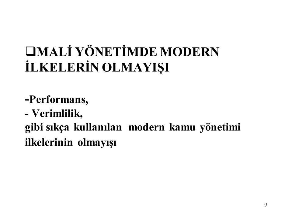 MALİ YÖNETİMDE MODERN İLKELERİN OLMAYIŞI -Performans, - Verimlilik, gibi sıkça kullanılan modern kamu yönetimi ilkelerinin olmayışı