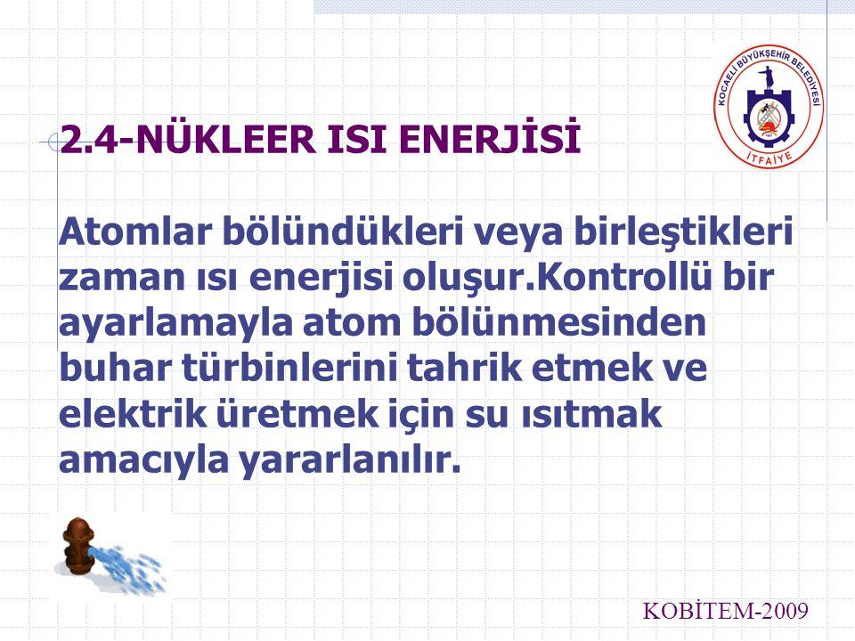 2.4-NÜKLEER ISI ENERJİSİ Atomlar bölündükleri veya birleştikleri zaman ısı enerjisi oluşur.Kontrollü bir ayarlamayla atom bölünmesinden buhar türbinlerini tahrik etmek ve elektrik üretmek için su ısıtmak amacıyla yararlanılır.