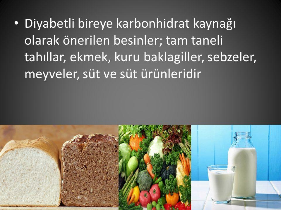 Diyabetli bireye karbonhidrat kaynağı olarak önerilen besinler; tam taneli tahıllar, ekmek, kuru baklagiller, sebzeler, meyveler, süt ve süt ürünleridir