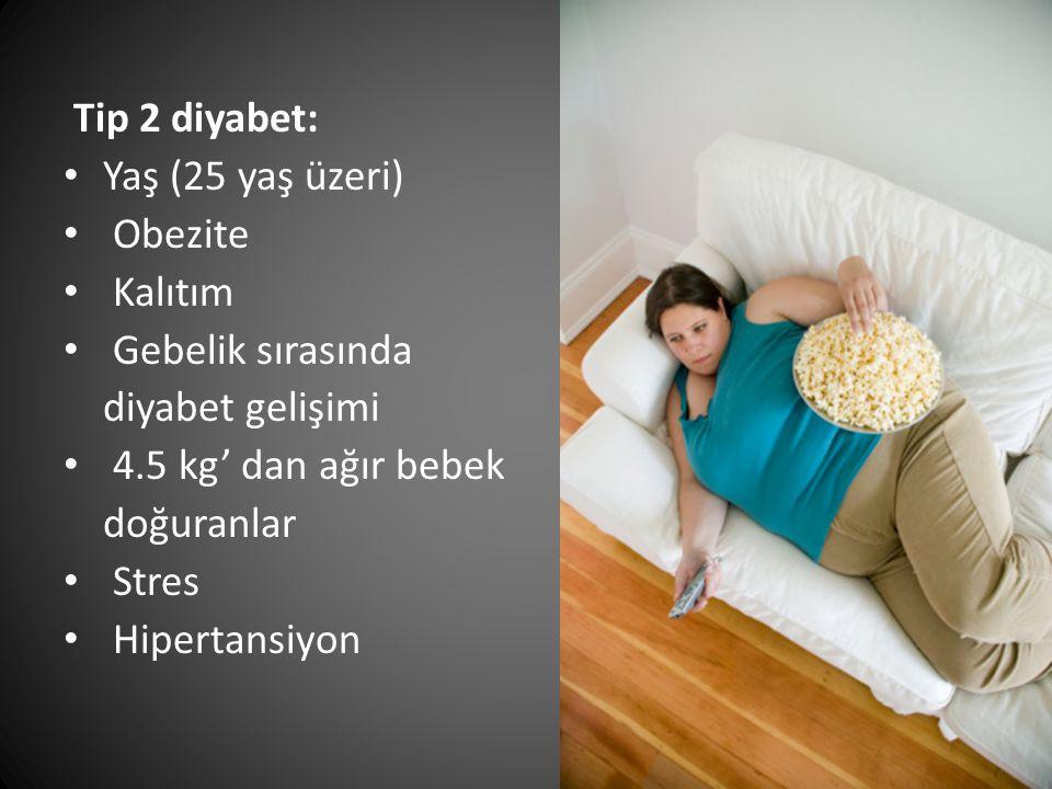 Tip 2 diyabet: Yaş (25 yaş üzeri) Obezite. Kalıtım. Gebelik sırasında. diyabet gelişimi. 4.5 kg' dan ağır bebek.
