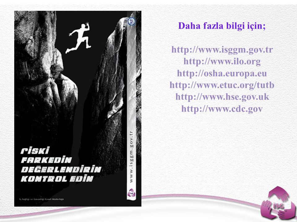 Daha fazla bilgi için; http://www.isggm.gov.tr. http://www.ilo.org. http://osha.europa.eu. http://www.etuc.org/tutb.