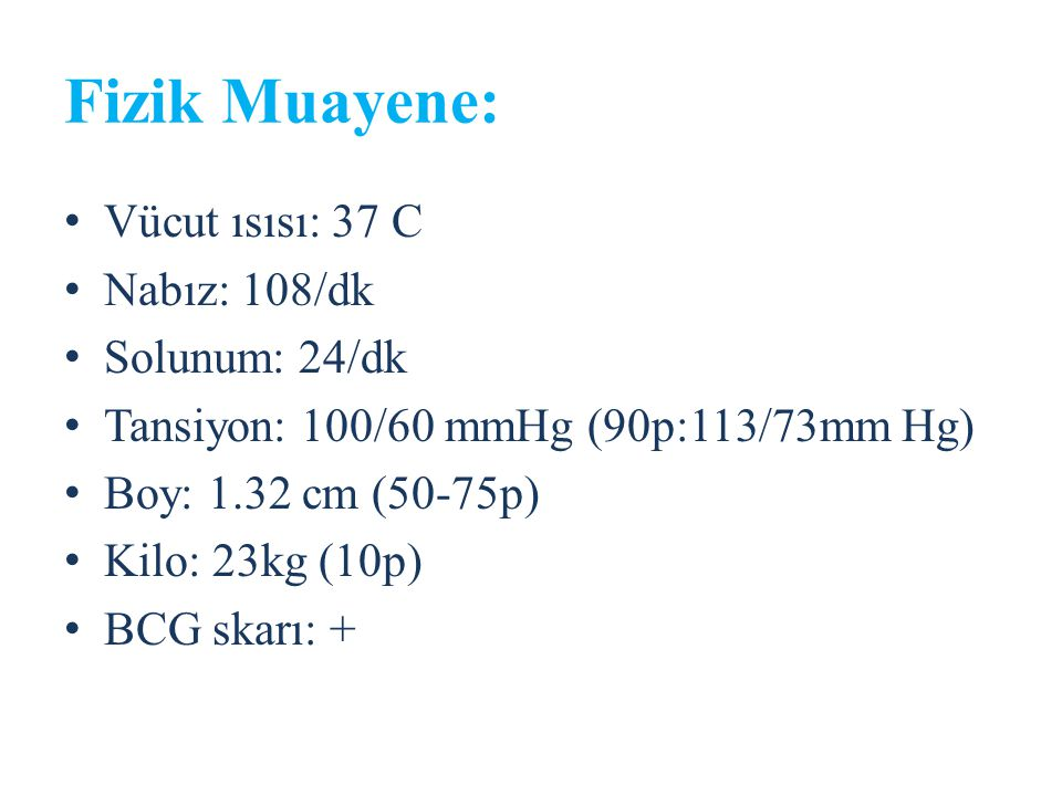 Fizik Muayene: Vücut ısısı: 37 C Nabız: 108/dk Solunum: 24/dk