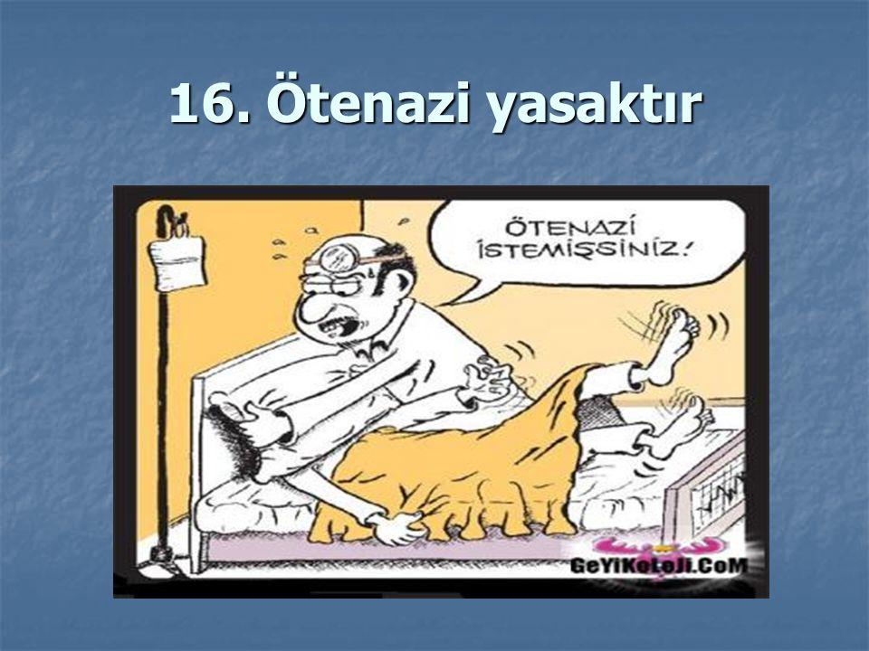 16. Ötenazi yasaktır