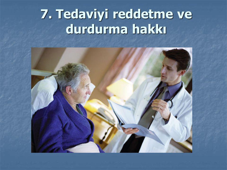 7. Tedaviyi reddetme ve durdurma hakkı