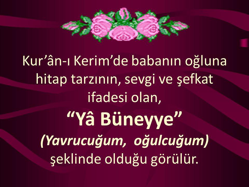 Kur'ân-ı Kerim'de babanın oğluna hitap tarzının, sevgi ve şefkat ifadesi olan, Yâ Büneyye (Yavrucuğum, oğulcuğum) şeklinde olduğu görülür.