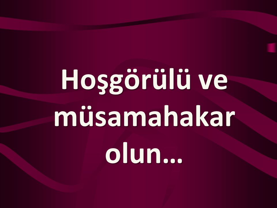 Hoşgörülü ve müsamahakar olun…