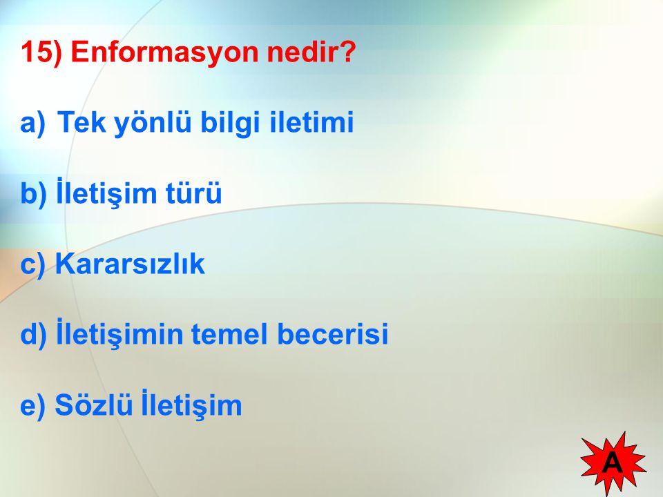 15) Enformasyon nedir Tek yönlü bilgi iletimi. b) İletişim türü. c) Kararsızlık. d) İletişimin temel becerisi.