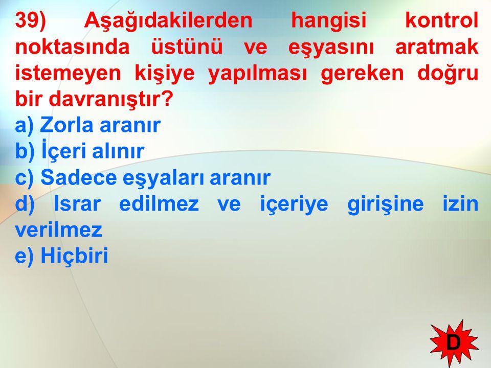 39) Aşağıdakilerden hangisi kontrol noktasında üstünü ve eşyasını aratmak istemeyen kişiye yapılması gereken doğru bir davranıştır