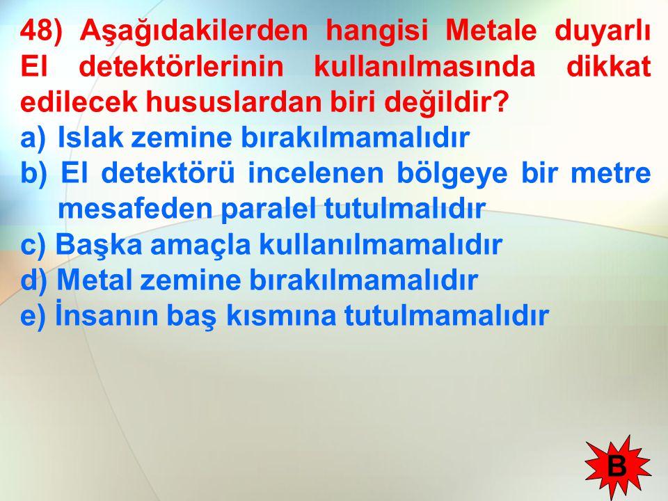 48) Aşağıdakilerden hangisi Metale duyarlı El detektörlerinin kullanılmasında dikkat edilecek hususlardan biri değildir
