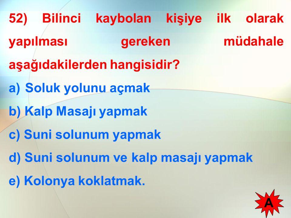 52) Bilinci kaybolan kişiye ilk olarak yapılması gereken müdahale aşağıdakilerden hangisidir